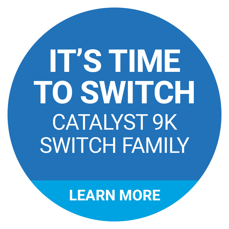 IT'S TIME. TO SWITCH. CATALYST 9K SWITCH FAMILY