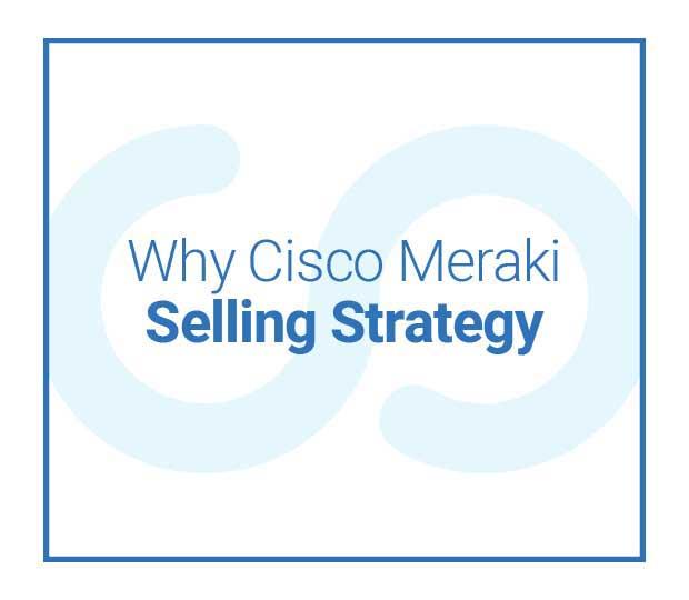Why Cisco Meraki Selling Strategy Featured Image